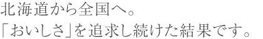 北海道から全国へ。 「おいしさ」を追求し続けた結果です。